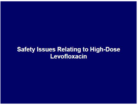 Safety Issues Relating to High-Dose Levofloxacin